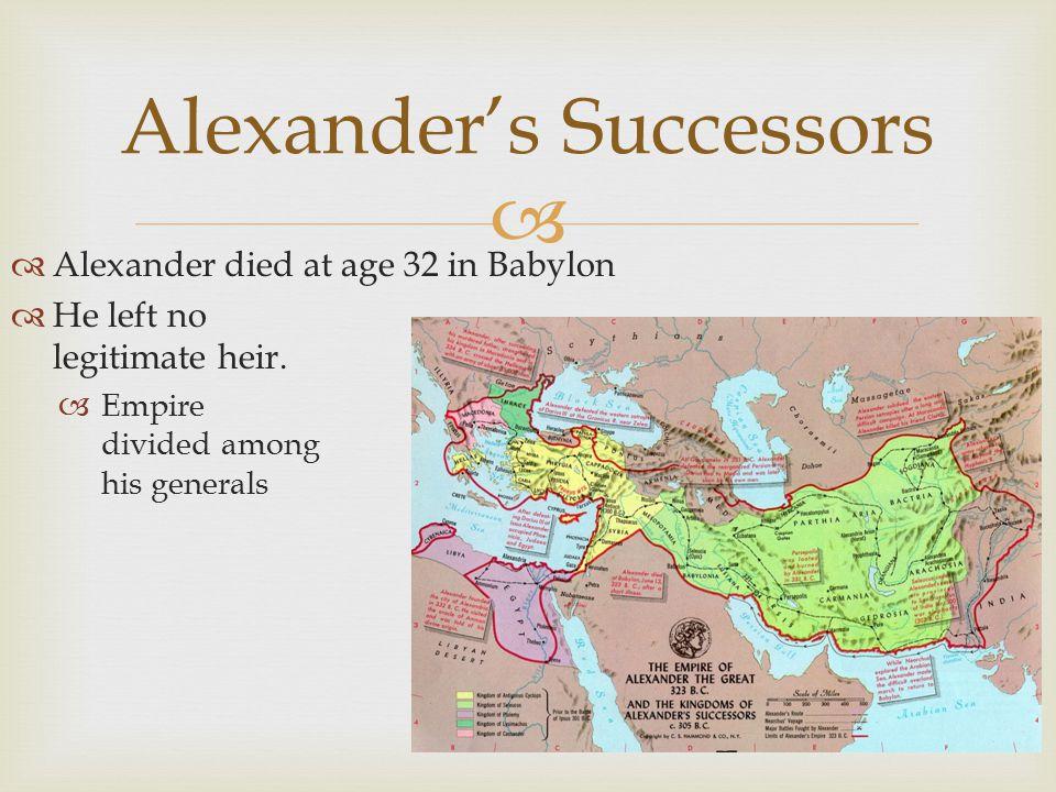   Alexander died at age 32 in Babylon  He left no legitimate heir.