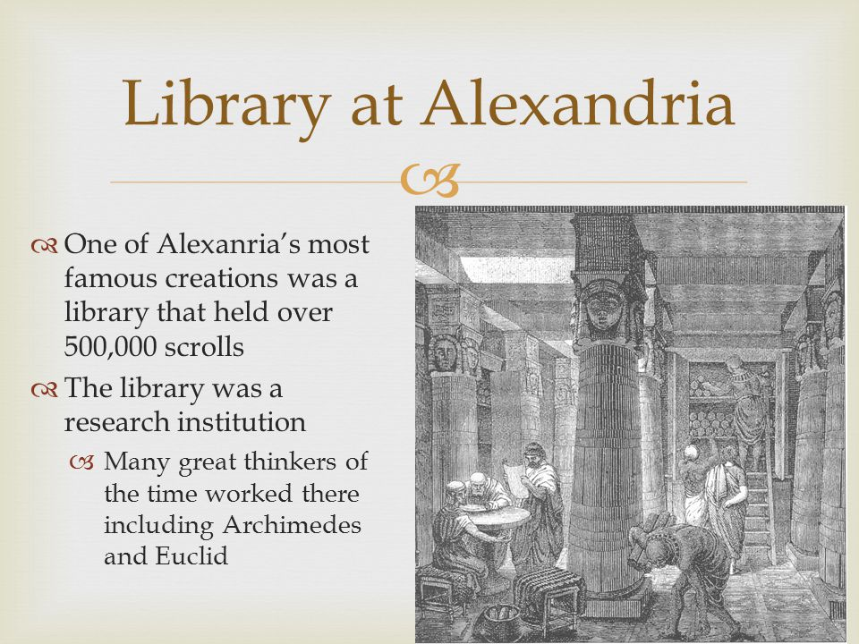   One of Alexanria's most famous creations was a library that held over 500,000 scrolls  The library was a research institution  Many great thinkers of the time worked there including Archimedes and Euclid Library at Alexandria