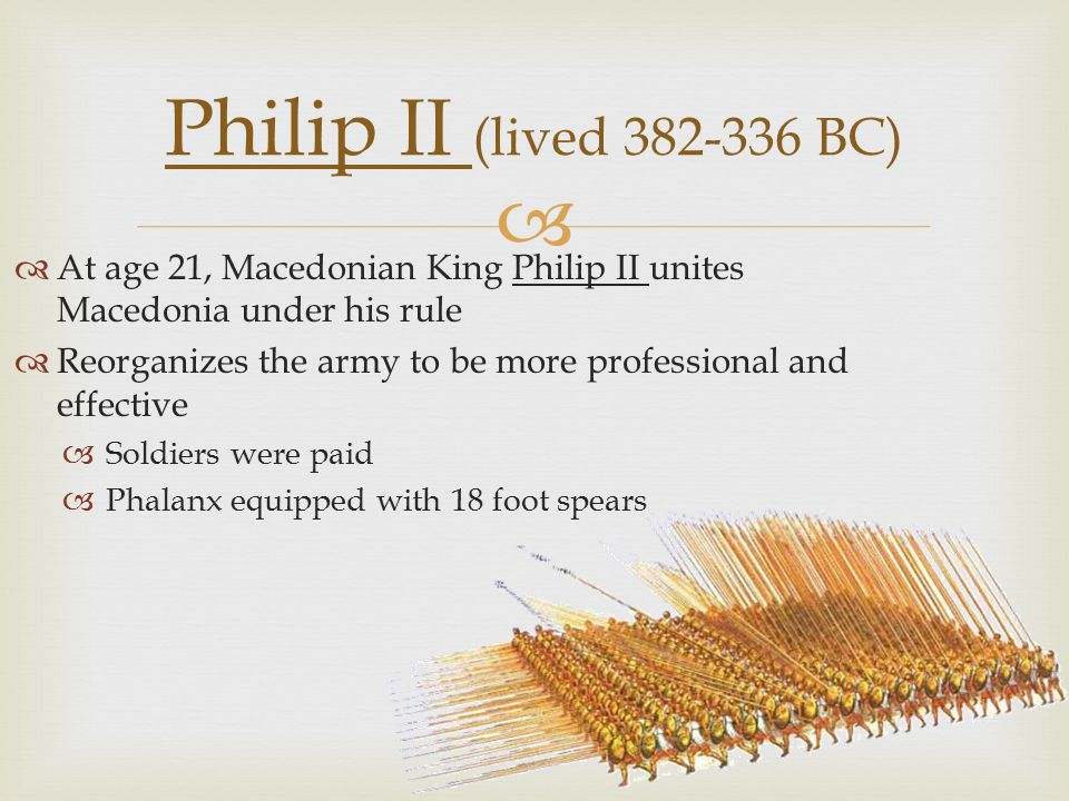   At age 21, Macedonian King Philip II unites Macedonia under his rule  Reorganizes the army to be more professional and effective  Soldiers were paid  Phalanx equipped with 18 foot spears Philip II (lived 382-336 BC)