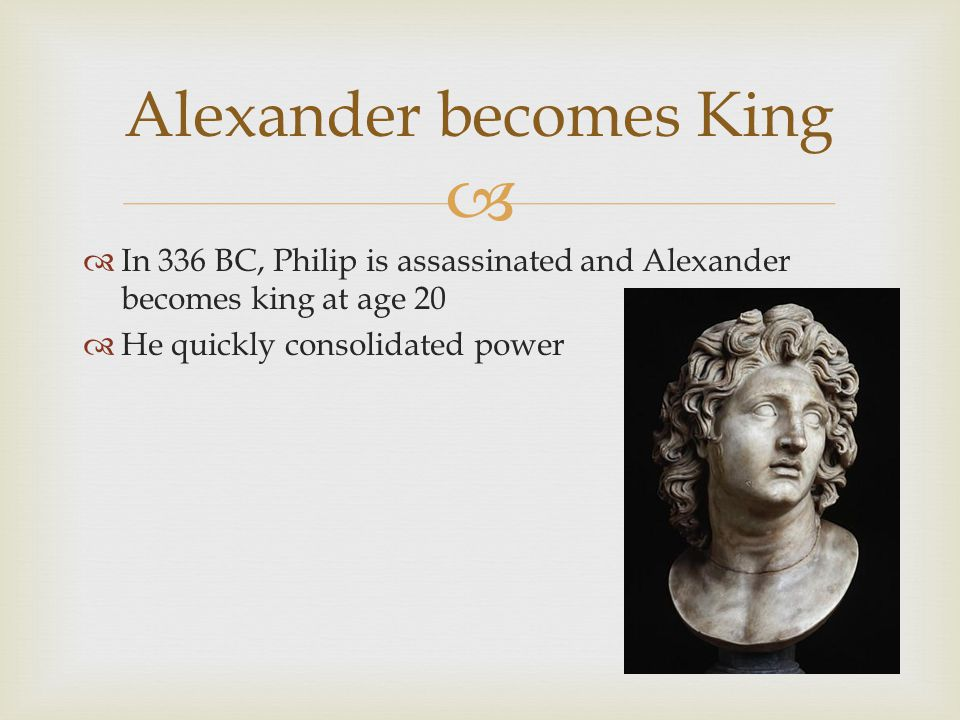   In 336 BC, Philip is assassinated and Alexander becomes king at age 20  He quickly consolidated power Alexander becomes King