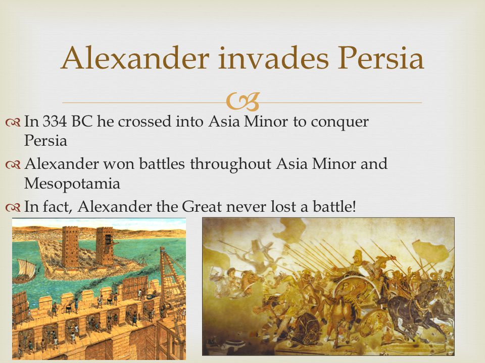   In 334 BC he crossed into Asia Minor to conquer Persia  Alexander won battles throughout Asia Minor and Mesopotamia  In fact, Alexander the Great never lost a battle.