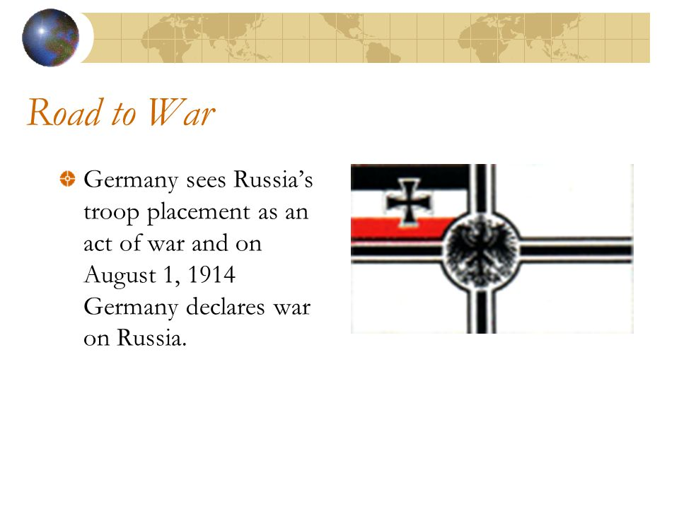 Road to War Germany sees Russia's troop placement as an act of war and on August 1, 1914 Germany declares war on Russia.