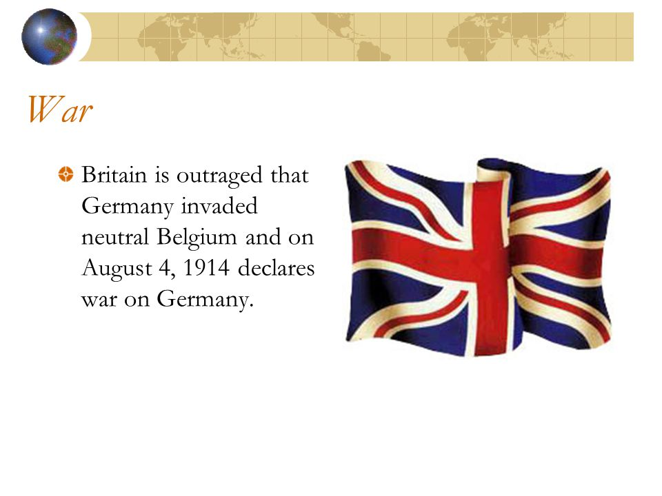 War Britain is outraged that Germany invaded neutral Belgium and on August 4, 1914 declares war on Germany.