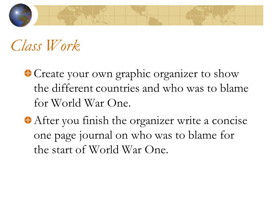 Class Work Create your own graphic organizer to show the different countries and who was to blame for World War One.
