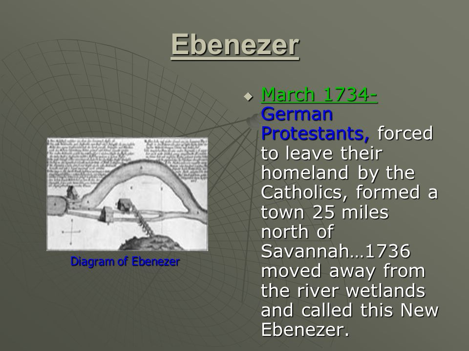 Ebenezer  March 1734- German Protestants, forced to leave their homeland by the Catholics, formed a town 25 miles north of Savannah…1736 moved away from the river wetlands and called this New Ebenezer.