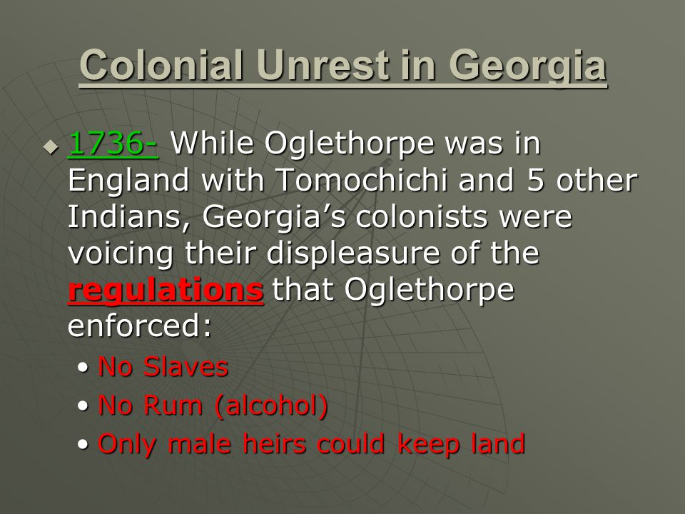 Colonial Unrest in Georgia  1736- While Oglethorpe was in England with Tomochichi and 5 other Indians, Georgia's colonists were voicing their displeasure of the regulations that Oglethorpe enforced: No SlavesNo Slaves No Rum (alcohol)No Rum (alcohol) Only male heirs could keep landOnly male heirs could keep land