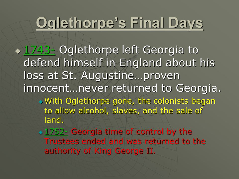 Oglethorpe's Final Days  1743- Oglethorpe left Georgia to defend himself in England about his loss at St. Augustine…proven innocent…never returned to