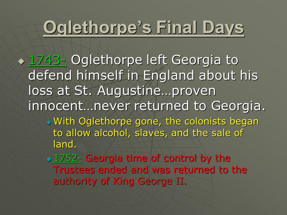 Oglethorpe's Final Days  1743- Oglethorpe left Georgia to defend himself in England about his loss at St.
