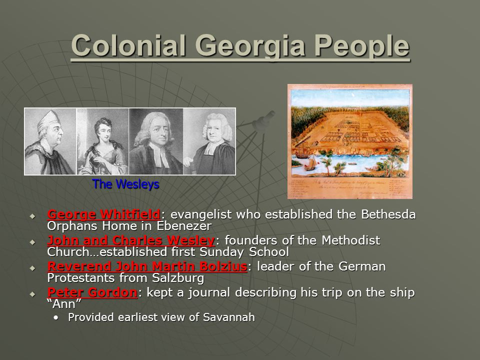 Colonial Georgia People  George Whitfield: evangelist who established the Bethesda Orphans Home in Ebenezer  John and Charles Wesley: founders of th