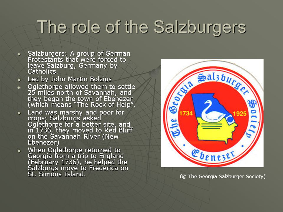 The role of the Salzburgers  Salzburgers: A group of German Protestants that were forced to leave Salzburg, Germany by Catholics.  Led by John Marti