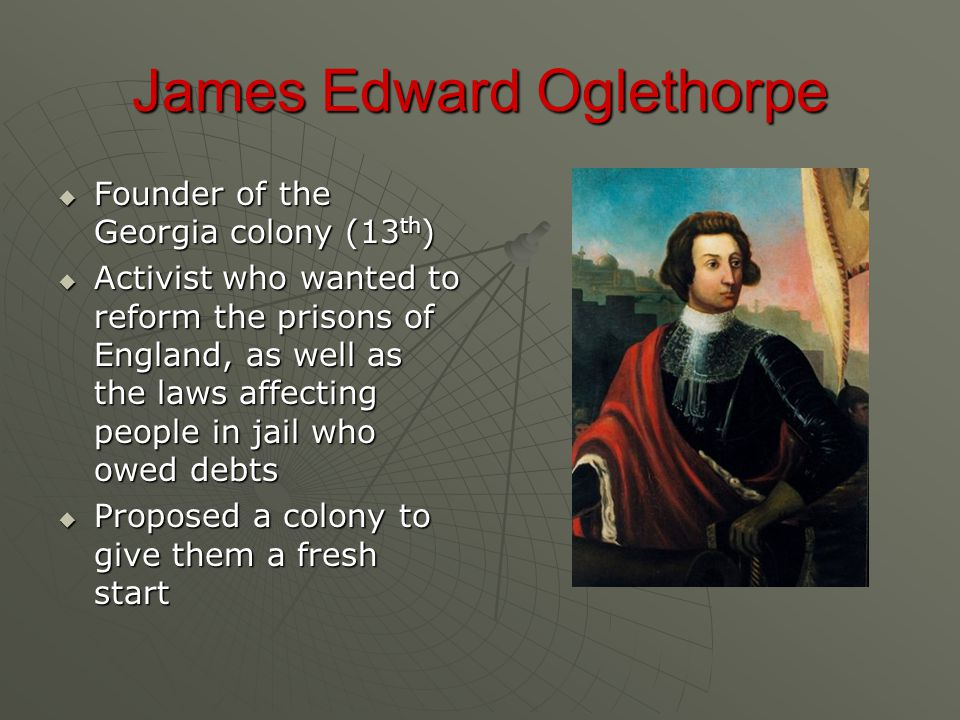 James Edward Oglethorpe  Founder of the Georgia colony (13 th )  Activist who wanted to reform the prisons of England, as well as the laws affecting people in jail who owed debts  Proposed a colony to give them a fresh start