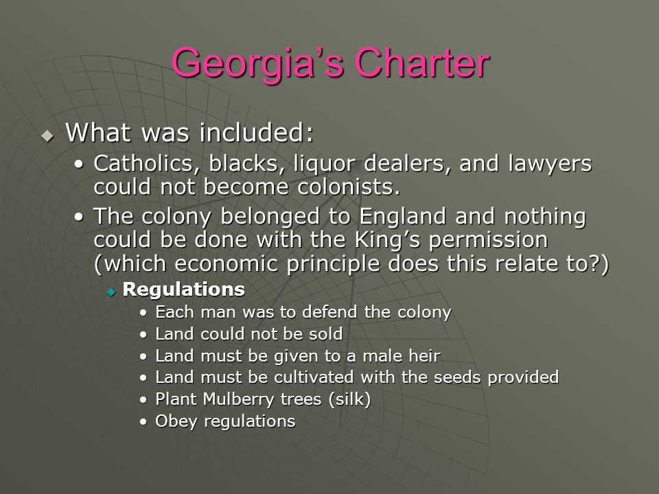 Georgia's Charter  What was included: Catholics, blacks, liquor dealers, and lawyers could not become colonists.Catholics, blacks, liquor dealers, and lawyers could not become colonists.