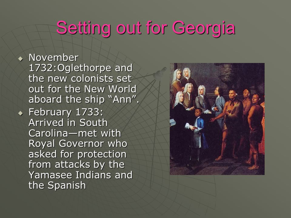 "Setting out for Georgia  November 1732:Oglethorpe and the new colonists set out for the New World aboard the ship ""Ann"".  February 1733: Arrived in"