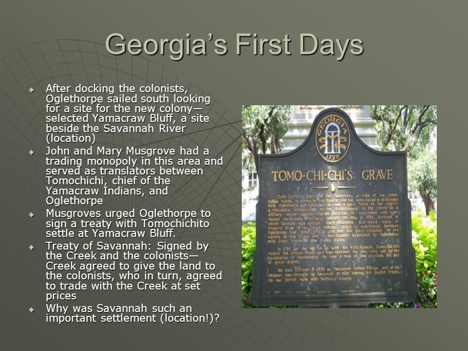 Georgia's First Days  After docking the colonists, Oglethorpe sailed south looking for a site for the new colony— selected Yamacraw Bluff, a site beside the Savannah River (location)  John and Mary Musgrove had a trading monopoly in this area and served as translators between Tomochichi, chief of the Yamacraw Indians, and Oglethorpe  Musgroves urged Oglethorpe to sign a treaty with Tomochichito settle at Yamacraw Bluff.