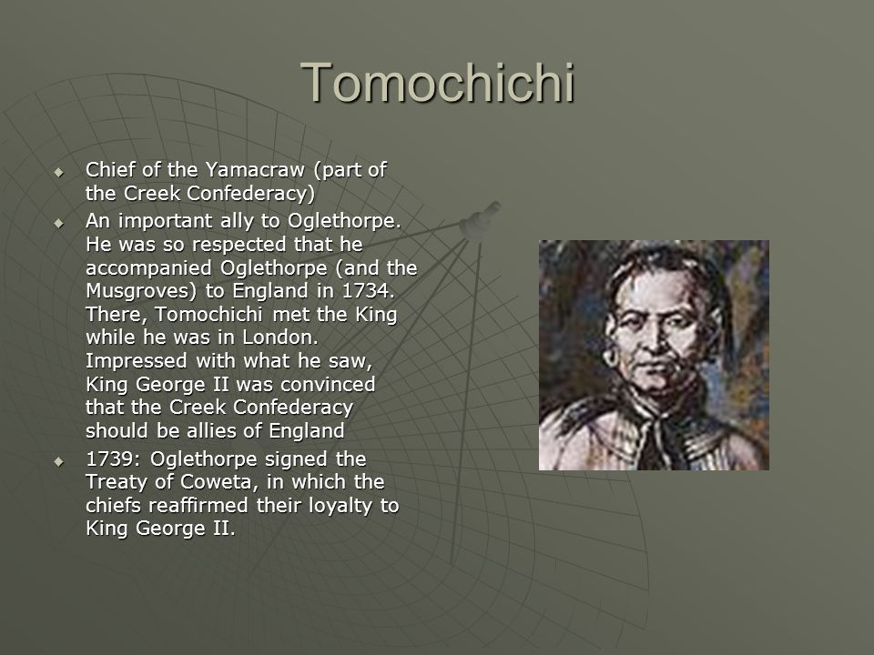 Tomochichi  Chief of the Yamacraw (part of the Creek Confederacy)  An important ally to Oglethorpe. He was so respected that he accompanied Oglethor