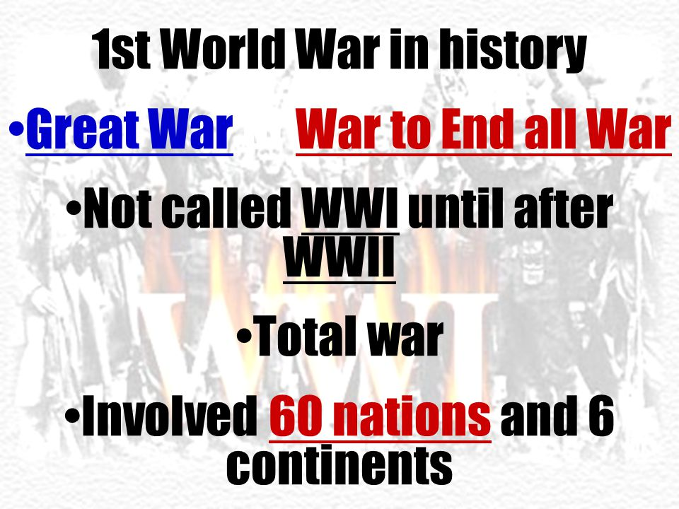 1st World War in history Great War or War to End all War Not called WWI until after WWII Total war Involved 60 nations and 6 continents
