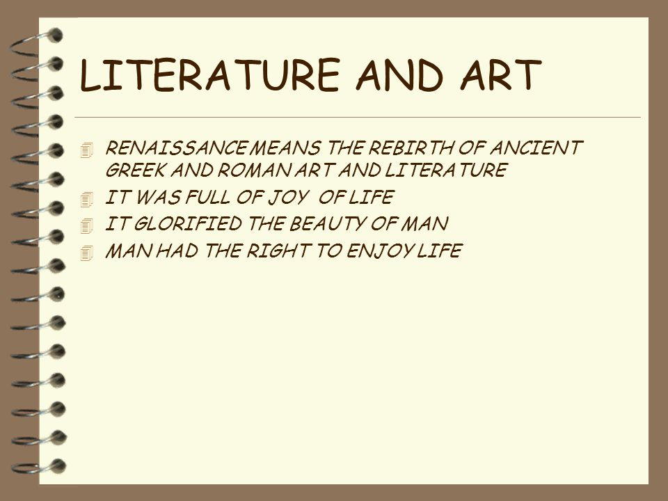 LITERATURE AND ART 4 RENAISSANCE MEANS THE REBIRTH OF ANCIENT GREEK AND ROMAN ART AND LITERATURE 4 IT WAS FULL OF JOY OF LIFE 4 IT GLORIFIED THE BEAUT