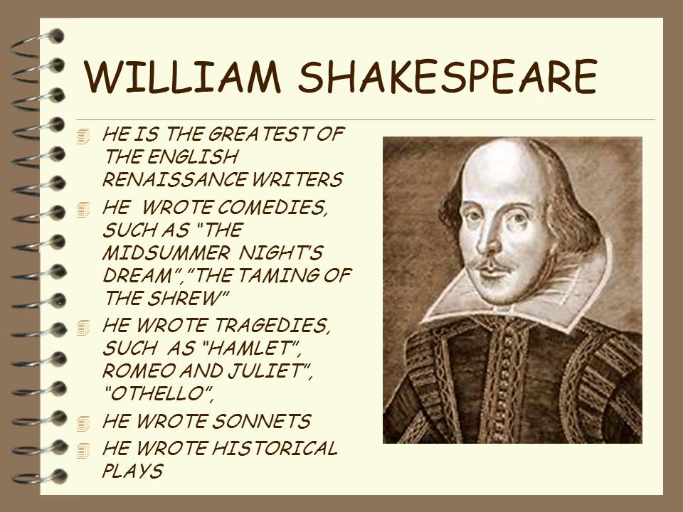 WILLIAM SHAKESPEARE 4 HE IS THE GREATEST OF THE ENGLISH RENAISSANCE WRITERS 4 HE WROTE COMEDIES, SUCH AS THE MIDSUMMER NIGHT'S DREAM , THE TAMING OF THE SHREW 4 HE WROTE TRAGEDIES, SUCH AS HAMLET , ROMEO AND JULIET , OTHELLO , 4 HE WROTE SONNETS 4 HE WROTE HISTORICAL PLAYS