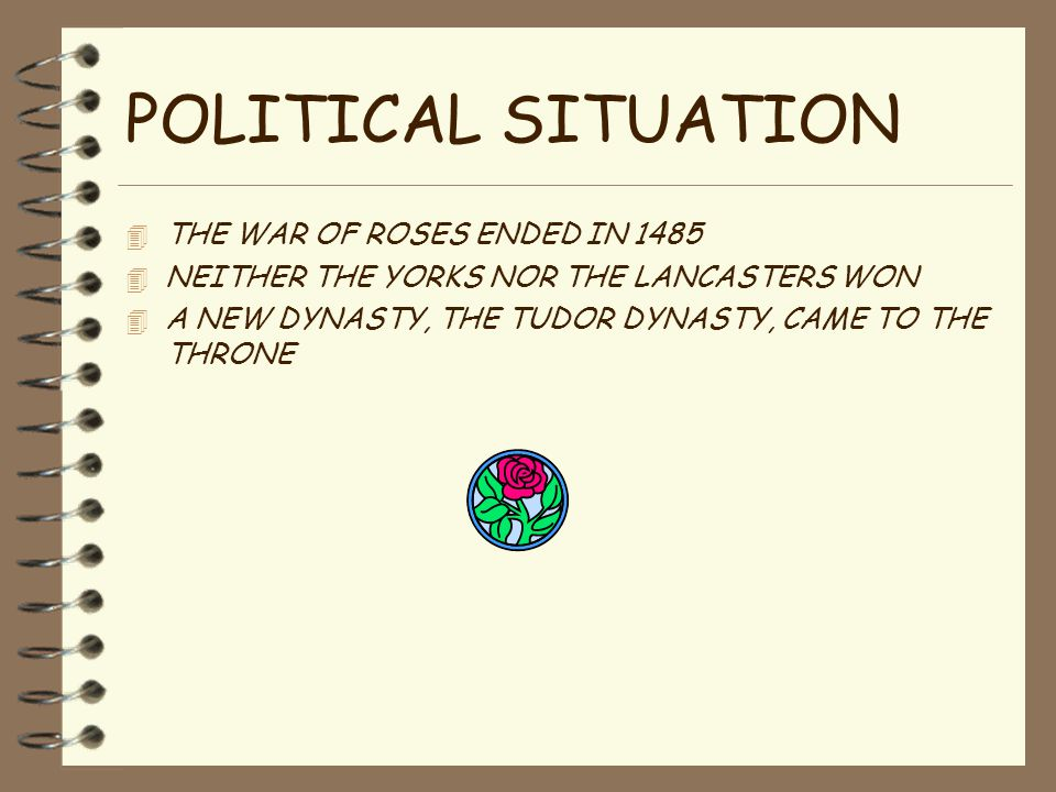 POLITICAL SITUATION 4 THE WAR OF ROSES ENDED IN 1485 4 NEITHER THE YORKS NOR THE LANCASTERS WON 4 A NEW DYNASTY, THE TUDOR DYNASTY, CAME TO THE THRONE