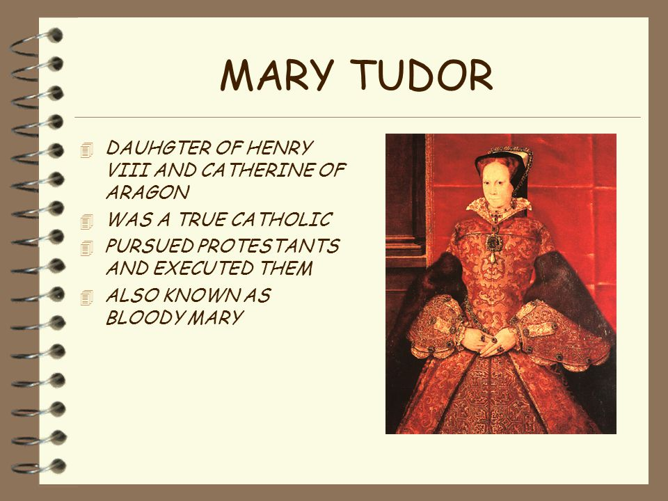 MARY TUDOR 4 DAUHGTER OF HENRY VIII AND CATHERINE OF ARAGON 4 WAS A TRUE CATHOLIC 4 PURSUED PROTESTANTS AND EXECUTED THEM 4 ALSO KNOWN AS BLOODY MARY