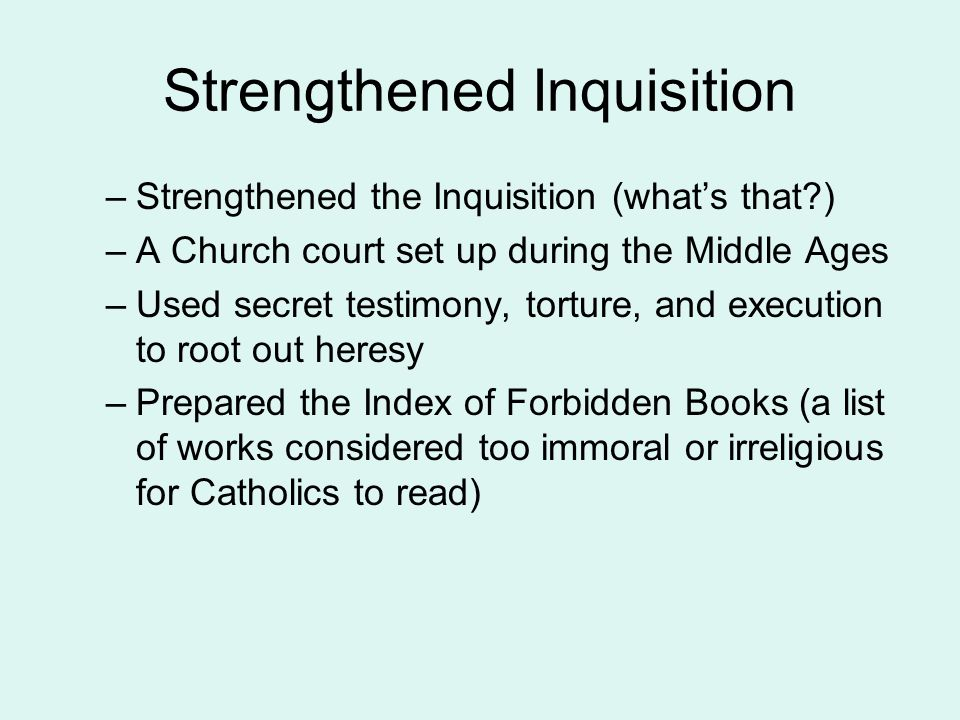 Strengthened Inquisition –Strengthened the Inquisition (what's that?) –A Church court set up during the Middle Ages –Used secret testimony, torture, and execution to root out heresy –Prepared the Index of Forbidden Books (a list of works considered too immoral or irreligious for Catholics to read)