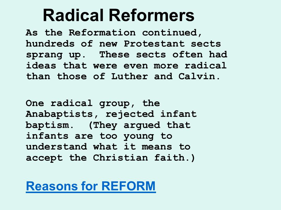 Radical Reformers As the Reformation continued, hundreds of new Protestant sects sprang up.