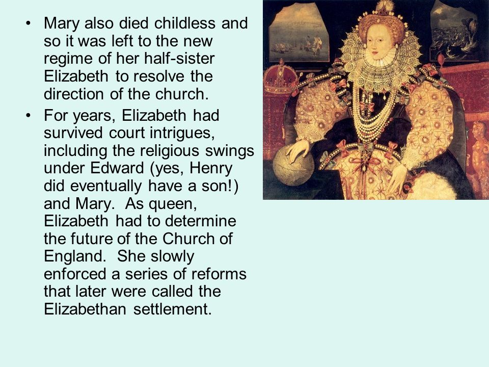 Mary also died childless and so it was left to the new regime of her half-sister Elizabeth to resolve the direction of the church.