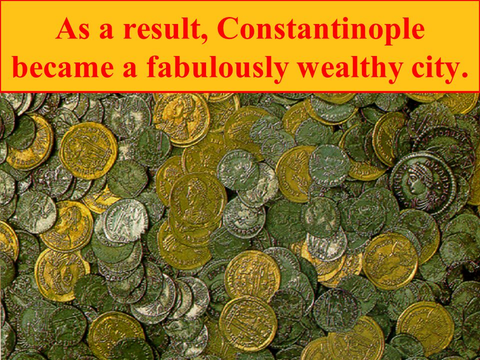 As a result, Constantinople became a fabulously wealthy city.