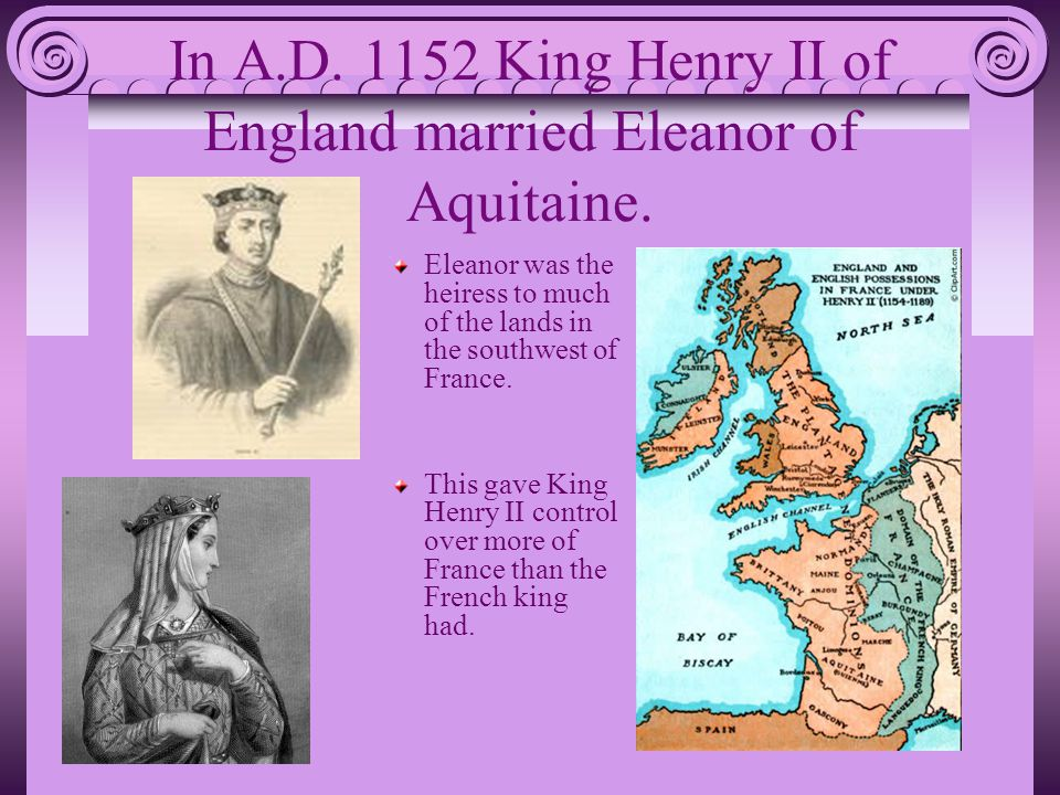 In A.D. 1152 King Henry II of England married Eleanor of Aquitaine.