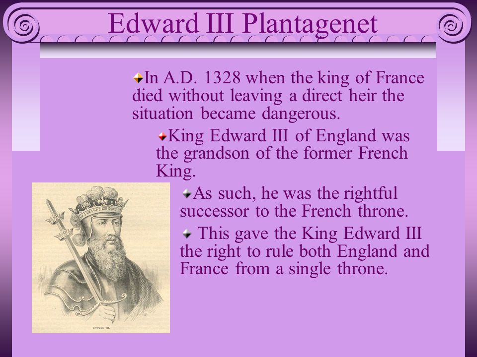 In A.D. 1328 when the king of France died without leaving a direct heir the situation became dangerous. King Edward III of England was the grandson of
