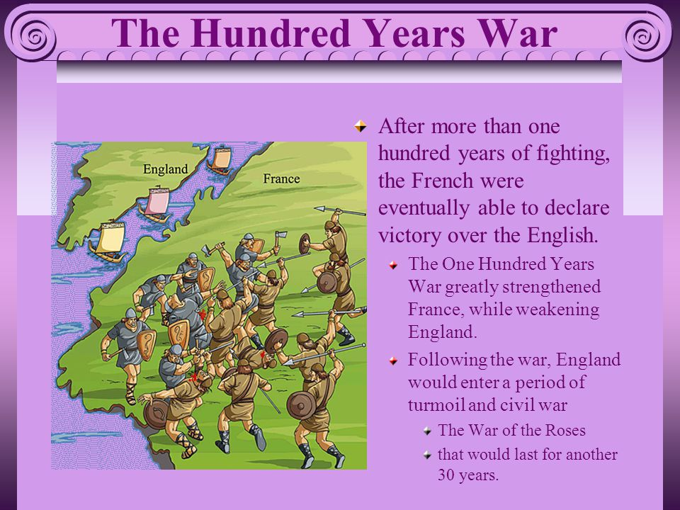 The Hundred Years War After more than one hundred years of fighting, the French were eventually able to declare victory over the English. The One Hund