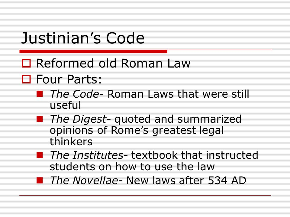 Justinian's Code  Reformed old Roman Law  Four Parts: The Code- Roman Laws that were still useful The Digest- quoted and summarized opinions of Rome's greatest legal thinkers The Institutes- textbook that instructed students on how to use the law The Novellae- New laws after 534 AD