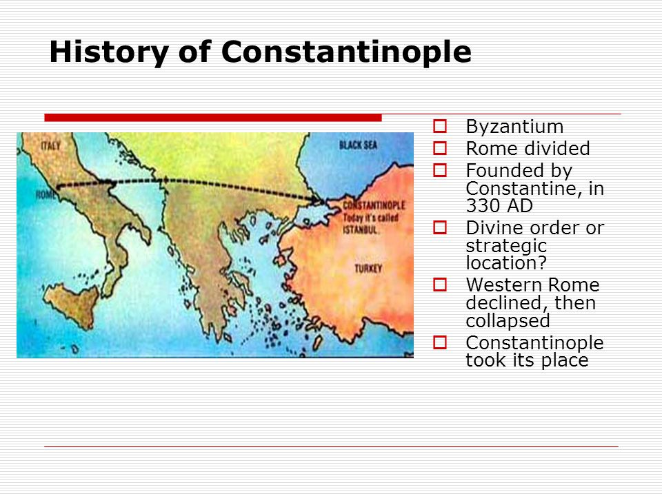 History of Constantinople  Byzantium  Rome divided  Founded by Constantine, in 330 AD  Divine order or strategic location.