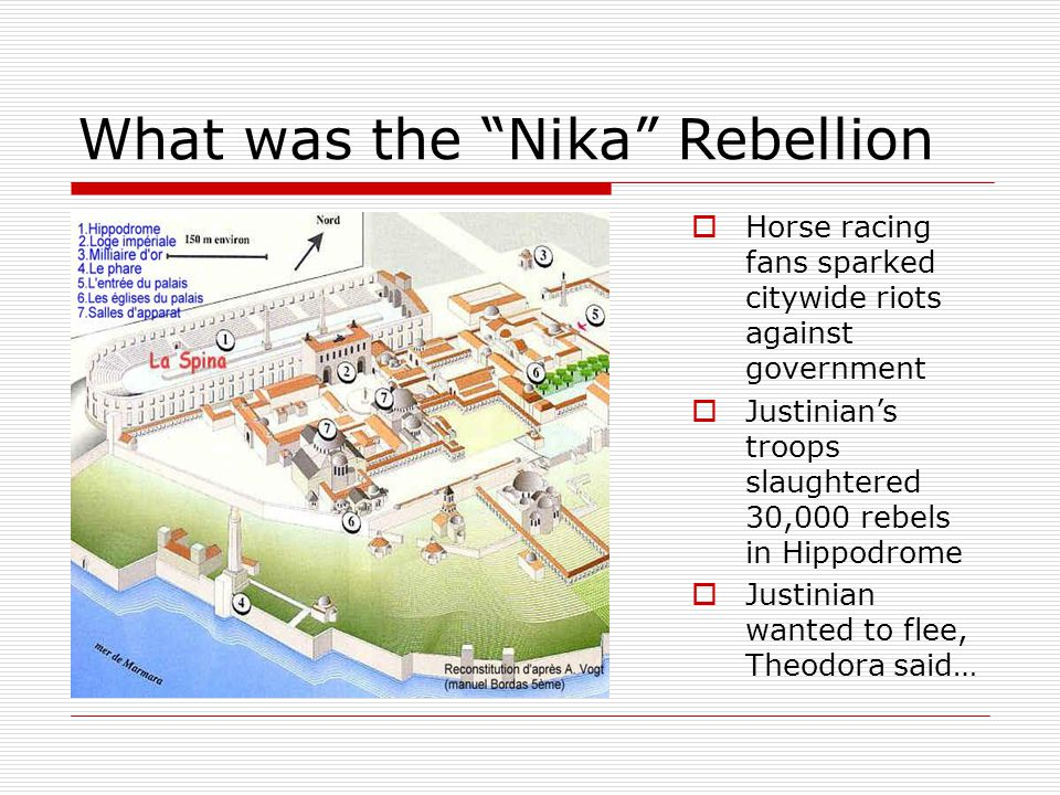 What was the Nika Rebellion  Horse racing fans sparked citywide riots against government  Justinian's troops slaughtered 30,000 rebels in Hippodrome  Justinian wanted to flee, Theodora said…
