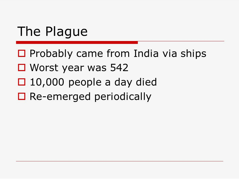 The Plague  Probably came from India via ships  Worst year was 542  10,000 people a day died  Re-emerged periodically
