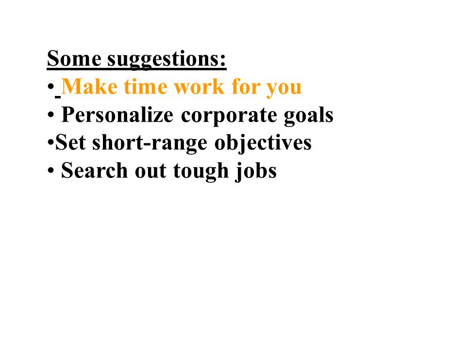 Some suggestions: Make time work for you Personalize corporate goals Set short-range objectives Search out tough jobs