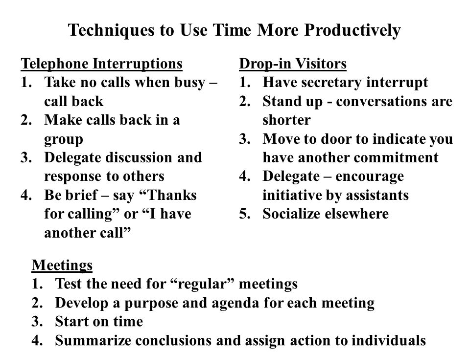 Techniques to Use Time More Productively Telephone Interruptions 1.Take no calls when busy – call back 2.Make calls back in a group 3.Delegate discussion and response to others 4.Be brief – say Thanks for calling or I have another call Drop-in Visitors 1.Have secretary interrupt 2.Stand up - conversations are shorter 3.Move to door to indicate you have another commitment 4.Delegate – encourage initiative by assistants 5.Socialize elsewhere Meetings 1.Test the need for regular meetings 2.Develop a purpose and agenda for each meeting 3.Start on time 4.Summarize conclusions and assign action to individuals