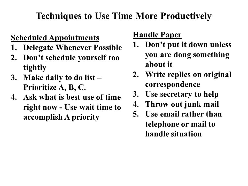 Techniques to Use Time More Productively Scheduled Appointments 1.Delegate Whenever Possible 2.Don't schedule yourself too tightly 3.Make daily to do list – Prioritize A, B, C.