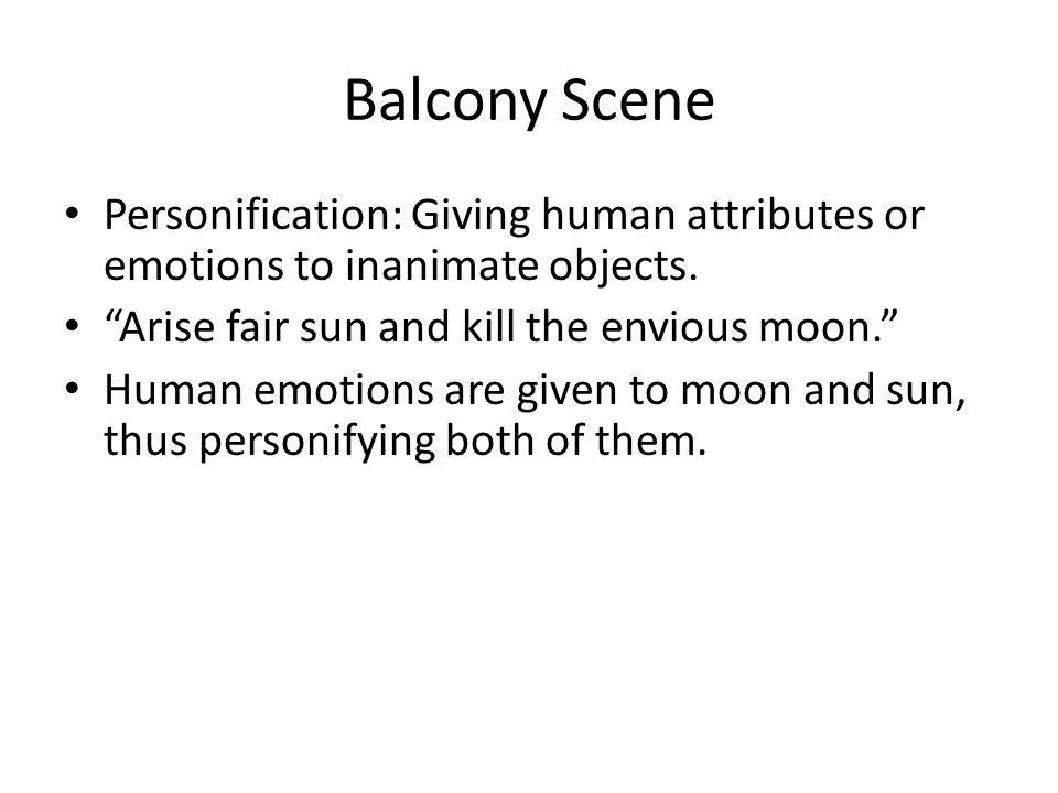 Balcony Scene Personification: Giving human attributes or emotions to inanimate objects.
