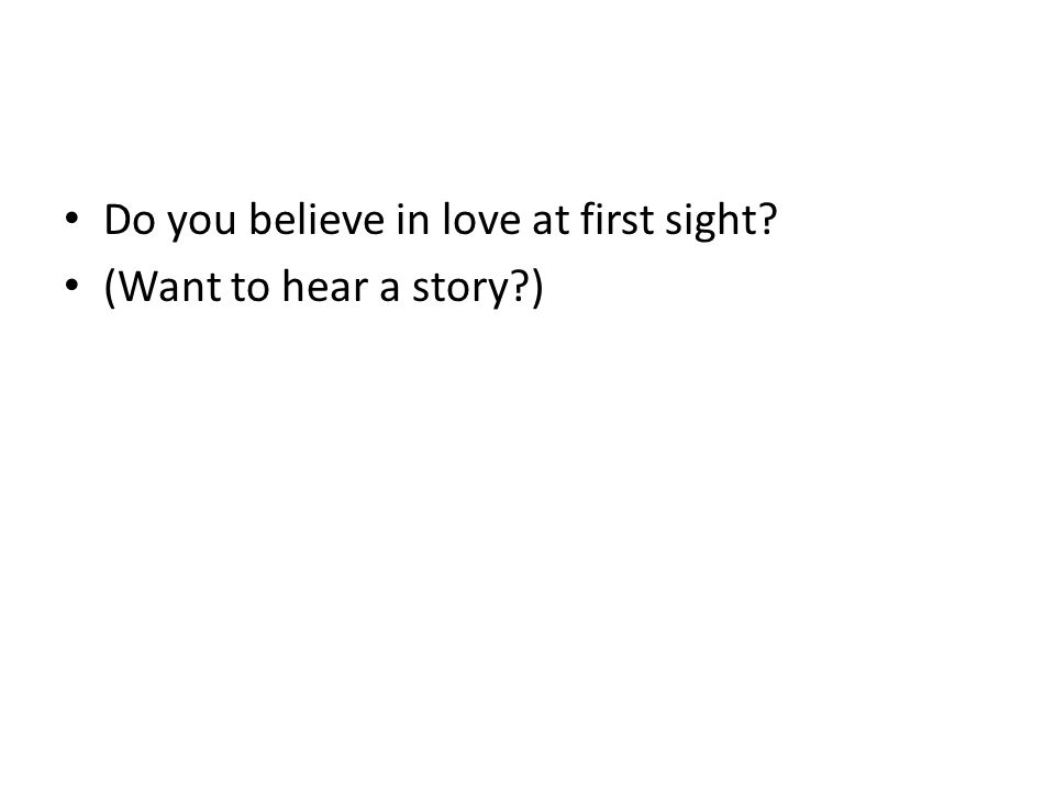 Do you believe in love at first sight (Want to hear a story )