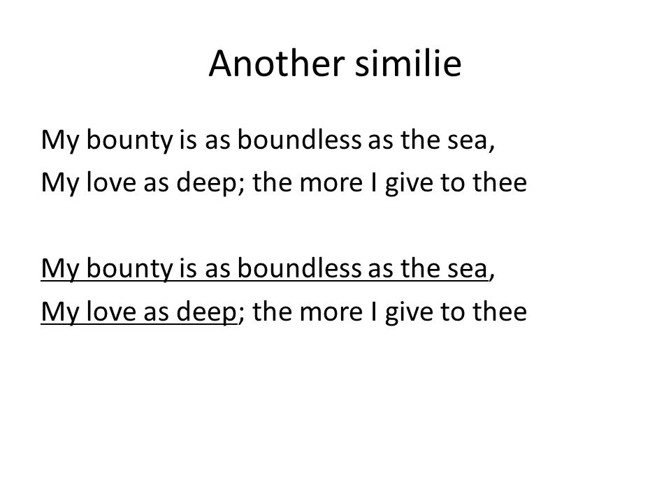 Another similie My bounty is as boundless as the sea, My love as deep; the more I give to thee My bounty is as boundless as the sea, My love as deep; the more I give to thee