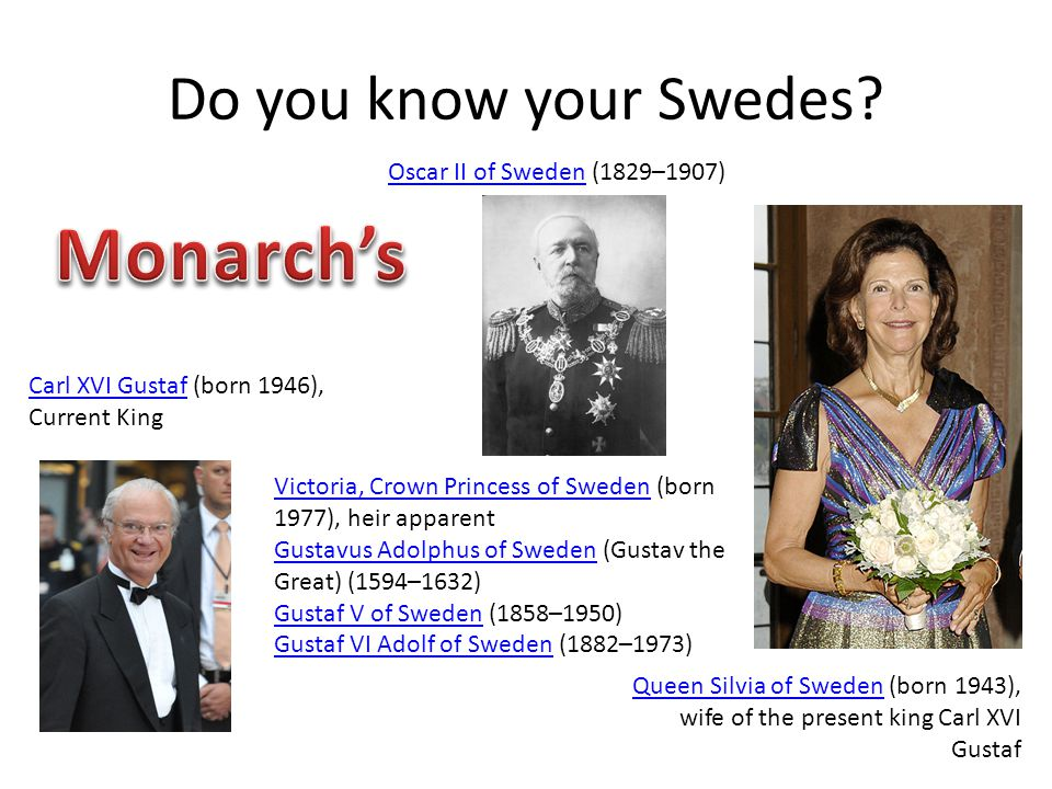 Do you know your Swedes? Victoria, Crown Princess of SwedenVictoria, Crown Princess of Sweden (born 1977), heir apparent Gustavus Adolphus of SwedenGu