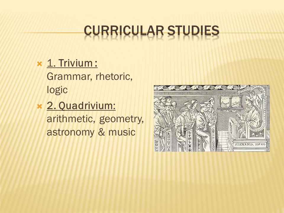  1. Trivium : Grammar, rhetoric, logic  2. Quadrivium: arithmetic, geometry, astronomy & music