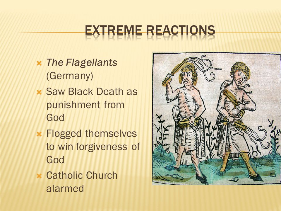  The Flagellants (Germany)  Saw Black Death as punishment from God  Flogged themselves to win forgiveness of God  Catholic Church alarmed