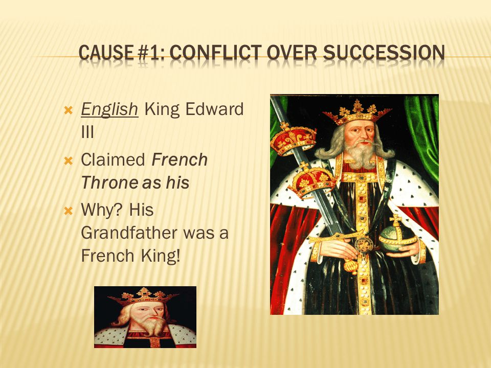  English King Edward III  Claimed French Throne as his  Why? His Grandfather was a French King!