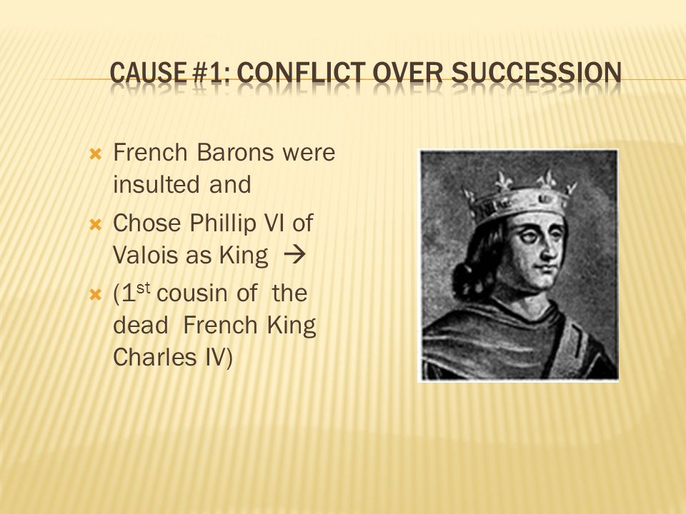  French Barons were insulted and  Chose Phillip VI of Valois as King   (1 st cousin of the dead French King Charles IV)