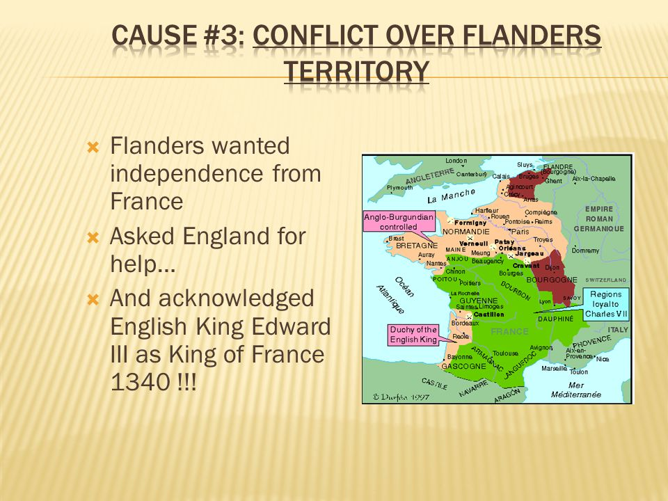  Flanders wanted independence from France  Asked England for help…  And acknowledged English King Edward III as King of France 1340 !!!