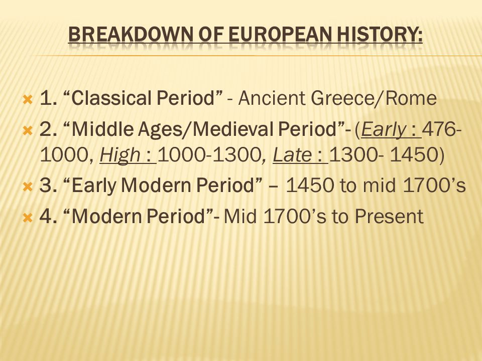 " 1. ""Classical Period"" - Ancient Greece/Rome  2. ""Middle Ages/Medieval Period""- (Early : 476- 1000, High : 1000-1300, Late : 1300- 1450)  3. ""Early"