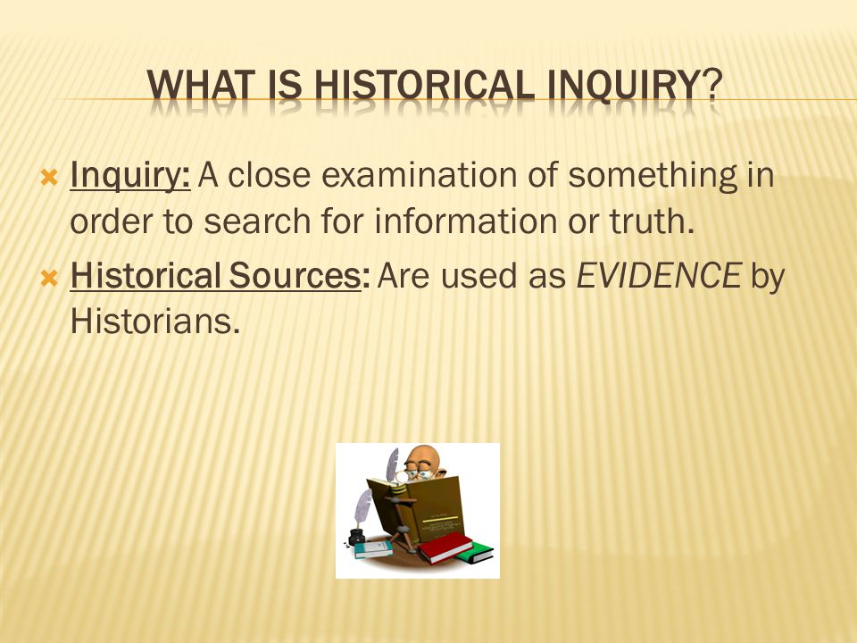  Inquiry: A close examination of something in order to search for information or truth.  Historical Sources: Are used as EVIDENCE by Historians.