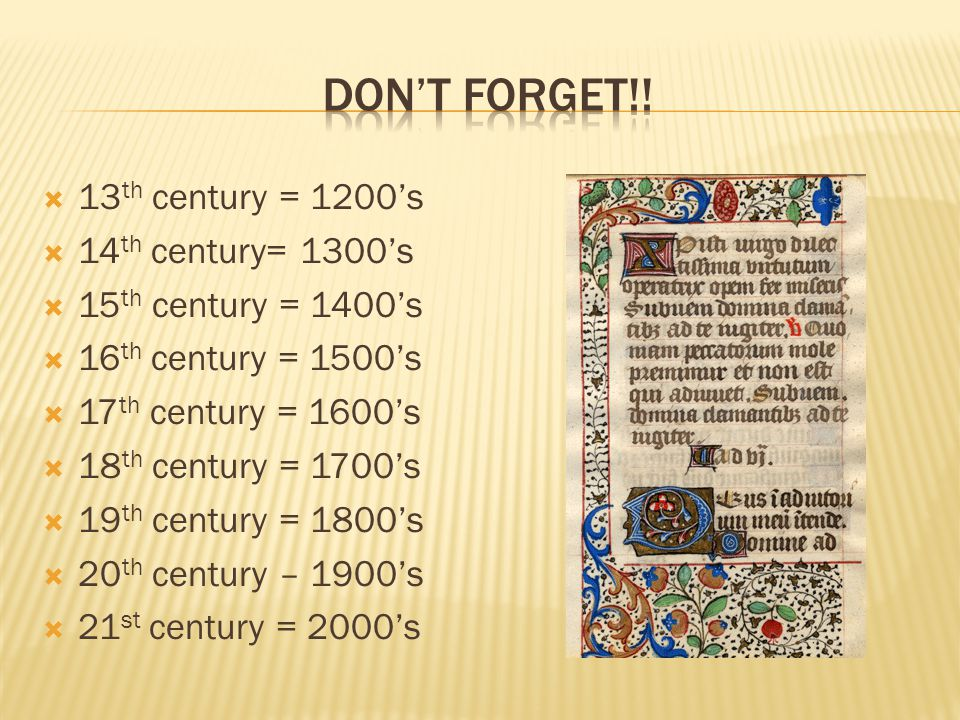  13 th century = 1200's  14 th century= 1300's  15 th century = 1400's  16 th century = 1500's  17 th century = 1600's  18 th century = 1700's  19 th century = 1800's  20 th century – 1900's  21 st century = 2000's